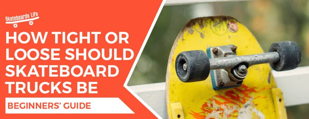 How tight or loose should skateboard trucks be
