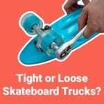 How Tight or Loose Skateboard Trucks Should Be